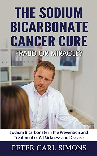 The Sodium Bicarbonate Cancer Cure - Fraud or Miracle?: Sodium Bicarbonate in the Prevention and Treatment of All Sickness and Disease by [Simons, Peter Carl]