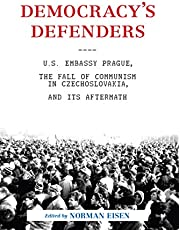 Democracy's Defenders: U.S. Embassy Prague, the Fall of Communism in Czechoslovakia, and Its Aftermath