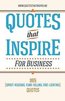 Quotes That Inspire For Business: 365 Spirit-Rousing, Funk-Killing, Fire-Lighting Quotes by [Quotes That Inspire]