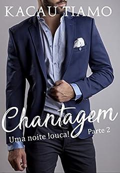 Chantagem (Uma noite Louca! Livro 2) por [Tiamo, Kacau]