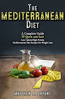Mediterranean Diet: A Complete Guide: 50 Quick and Easy Low Calorie High Protein Mediterranean Diet Recipes for Weight Loss by [Bryant, Matthew A.]