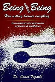 Being Without Being: How nothing becomes everything: A revolutionary new approach to meditation & mindfuln