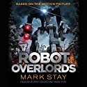 Robot Overlords Audiobook by Mark Stay Narrated by Rupert Degas, Mark Stay