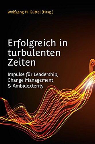 Erfolgreich in turbulenten Zeiten: Impulse für Leadership, Change Management & Ambidexterity