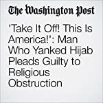 'Take It Off! This Is America!': Man Who Yanked Hijab Pleads Guilty to Religious Obstruction | Niraj Chokshi