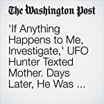 'If Anything Happens to Me, Investigate,' UFO Hunter Texted Mother. Days Later, He Was Dead | Peter Holley