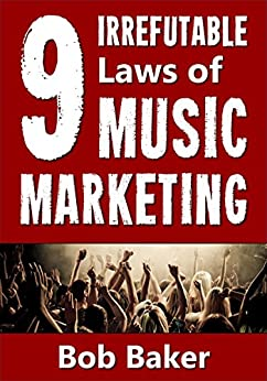 The 9 Irrefutable Laws of Music Marketing: How the most successful acts promote themselves, attract fans, and ensure their long-term success (English Edition) de [Baker, Bob]
