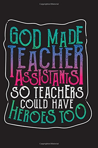 God Made Teacher Assistants So Teachers Could Have Heroes Too: Teacher Day Gift - 6x9 Journal Notebook