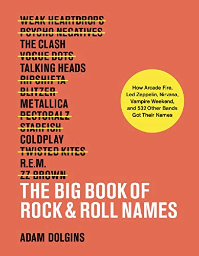 Big Book of Rock & Roll Names: How Arcade Fire, Led Zeppelin, Nirvana, Vampire Weekend, and 532 Other Bands Got Their Names (Rock Music Styles A History)
