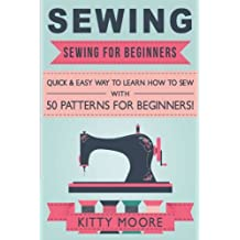 Sewing (5th Edition): Sewing For Beginners - Quick & Easy Way To Learn How To Sew With 50 Patterns for Beginners!