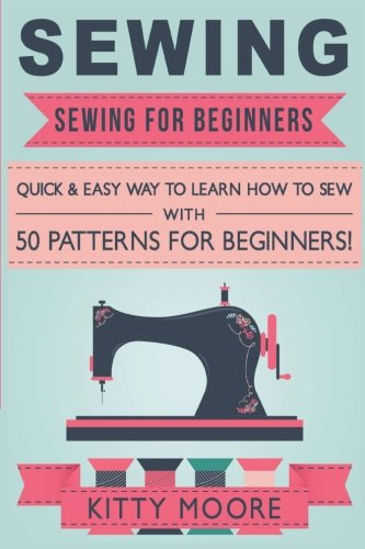 Sewing (5th Edition): Sewing For Beginners - Quick & Easy Way To Learn How To Sew With 50 Patterns for Beginners! ()