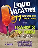 Liquid Vacation: 77 Refreshing Tropical Drinks from
