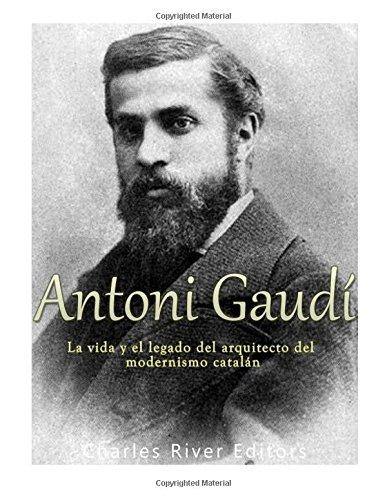 Antoni Gaudi: La vida y el legado del arquitecto del modernismo catalan  [Charles River Editors] (Tapa Blanda)