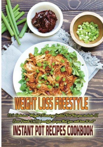 Weight Loss Freestyle Instant Pot Cookbook: 120 Delicious Weight Trimming Instant Pot Recipes include 31 Zero Points 2018 freestyle recipes that you will love to eat. by Mary Louis