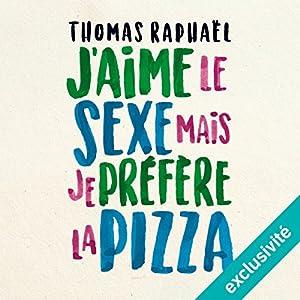 J'aime le sexe, mais je préfère la pizza   Livre audio Auteur(s) : Thomas Raphaël Narrateur(s) : Thomas Raphaël