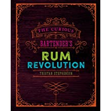 The Curious Bartender's Rum Revolution: Discover why rum is becoming the hottest spirit in the world right now with the latest and greatest offering from ... and master mixologist Tristan Stephenson