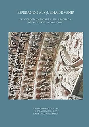 Esperando al que ha de venir. Escatología y apocalipsis en la fachada de Santo Domingo de Soria eBook: Barroso Cabrera, Rafael: Amazon.es: Tienda Kindle