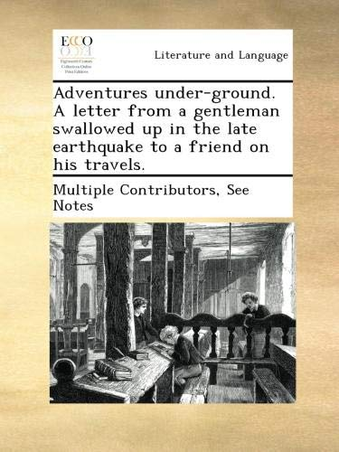 Adventures under-ground. A letter from a gentleman swallowed up in the late earthquake to a friend on his travels.
