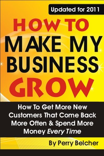 How to Make My Business Grow: How To Get More New Customers That Come Back More Often & Spend More Money Every Time (How To Get More Money)