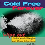 Cold Free Forever: Wipe Out Colds and Allergies and Sinus Infections and Flu: Three Secrets to Change Your Life! | Kent Clizbe