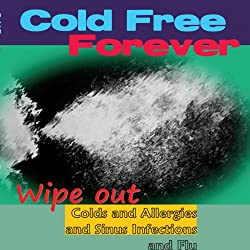 Cold Free Forever: Wipe Out Colds and Allergies and Sinus Infections and Flu