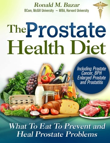 The Prostate Health Diet: What to Eat to Prevent and Heal Prostate Problems Including Prostate Cancer, BPH Enlarged Prostate and Prostatitis