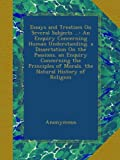 img - for Essays and Treatises On Several Subjects ...: An Enquiry Concerning Human Understanding. a Dissertation On the Passions. an Enquiry Concerning the Principles of Morals. the Natural History of Religion book / textbook / text book