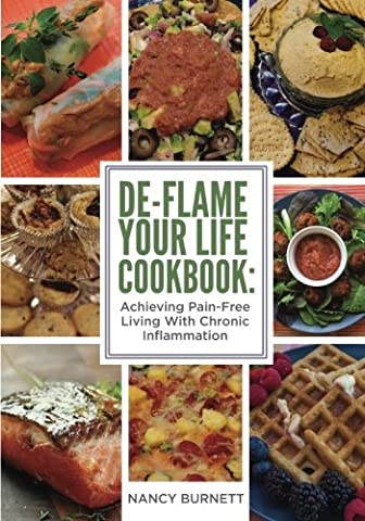 De-flame Your Life Cookbook: Achieving Pain-Free Living With Chronic Inflammation (Cook For Your Life)
