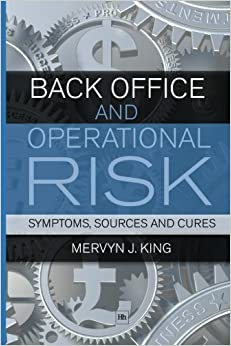 Back Office and Operational Risk: Symptoms, sources and cures by King, Mervyn J. (February 19, 2010) 3