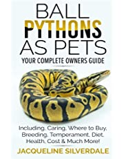 Ball Pythons as Pets - Your Complete Owners Guide: Ball Python Breeding, Caring, Where To Buy, Types, Temperament, Cost, Health, Handling, Husbandry, Diet, And Much More!
