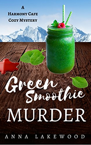 Green Smoothie Murder (Harmony Cafe Cozy Mystery Book 1) by Anna Lakewood