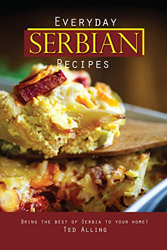 Everyday Serbian Recipes: Bring the Best of Serbia To Your Home! by Ted Alling