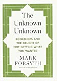 """The Unknown Unknown - Bookshops and the Delight of Not Getting What You Wanted"" av Mark Forsyth"