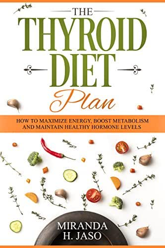 The Thyroid Diet Plan : How To Maximize Energy, Boost Metabolism and Maintain Healthy Hormone Levels.
