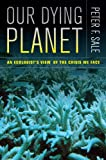 Our Dying Planet - an Ecologist#8242;s View of the Crisis We Face, Peter Sale, 0520274601