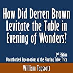 How Did Derren Brown Levitate the Table in Evening of Wonders? Unauthorized Explanations of the Floating Table Trick: 2nd Edition   William Tapscott