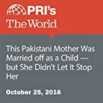 This Pakistani Mother Was Married Off as a Child—but She Didn't Let It Stop Her | Carolyn Beeler