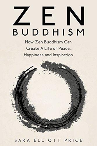 Zen Buddhism: How Zen Buddhism Can Create A Life of Peace, Happiness and Inspiration (Zen Buddhism for Beginners, Zen, Zen Books)