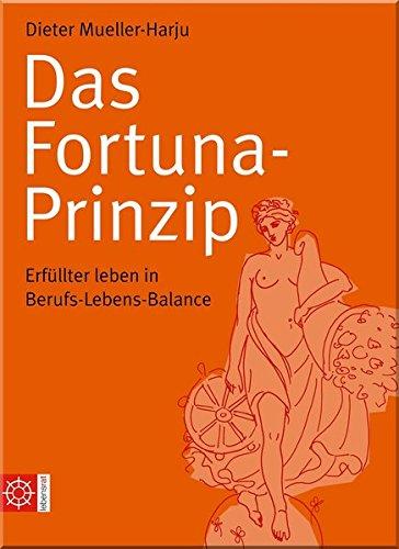 Das Fortuna-Prinzip: Erfüllter leben in Berufs-Lebens-Balance