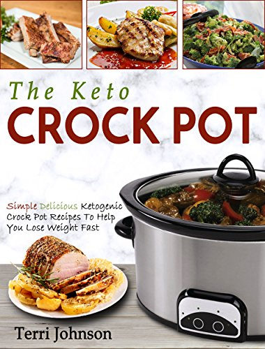 The Keto Crockpot: Simple Delicious Ketogenic Crock Pot Recipes To Help You Lose Weight Fast (Crock Pot Cookbook) by Terri Johnson