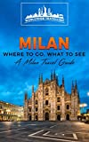 Milan: Where To Go, What To See - A Milan Travel Guide (Italy, Milan, Venice, Rome, Florence, Naples, Turin Book 2)