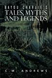 Bayou Charlie's Tales, Myths and Legends, C. M. Andrews, 1479767751