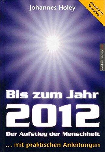 Bis zum Jahr 2012. Der Aufstieg der Menschheit (...mit praktischen Anleitungen)