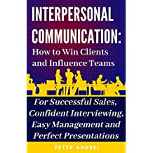 Interpersonal Communication: How to Win Clients and Influence Teams: Know exactly what to say, gain communication skills, and master the people skills ... and job hunting. (Speak for Success Book 3)