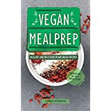 Veganer Mealprep: Healthy And Delicious Plant-Based Recipes Including 30-Day Meal Plan (Meal Prep Book 1)