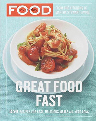 Everyday Food: Great Food Fast: 250 Recipes for Easy, Delicious Meals All Year Long by Martha Stewart Living Magazine