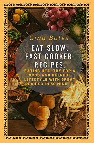 Eat Slow. Fast Cooker Recipes.: Healthy Eating  for a Good and Healthful Lifestyle  with Good Recipes in 30 minutes by Gina Bates