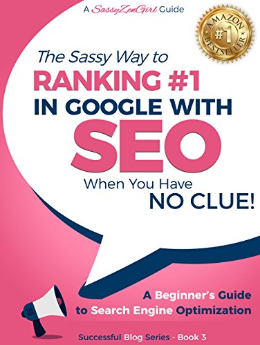 SEO - The Sassy Way to Ranking #1 in Google - when you have NO CLUE!: A Beginner's Guide to Search Engine Optimization (Successful Blog Series Book 3)