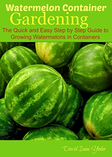 Watermelon Container Gardening: The Quick and Easy Step by Step Guide to Growing Watermelons in Containers by [Yoder, David Isaac]