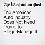 The American Auto Industry Does Not Need Trump to Stage-Manage It | Charles Lane